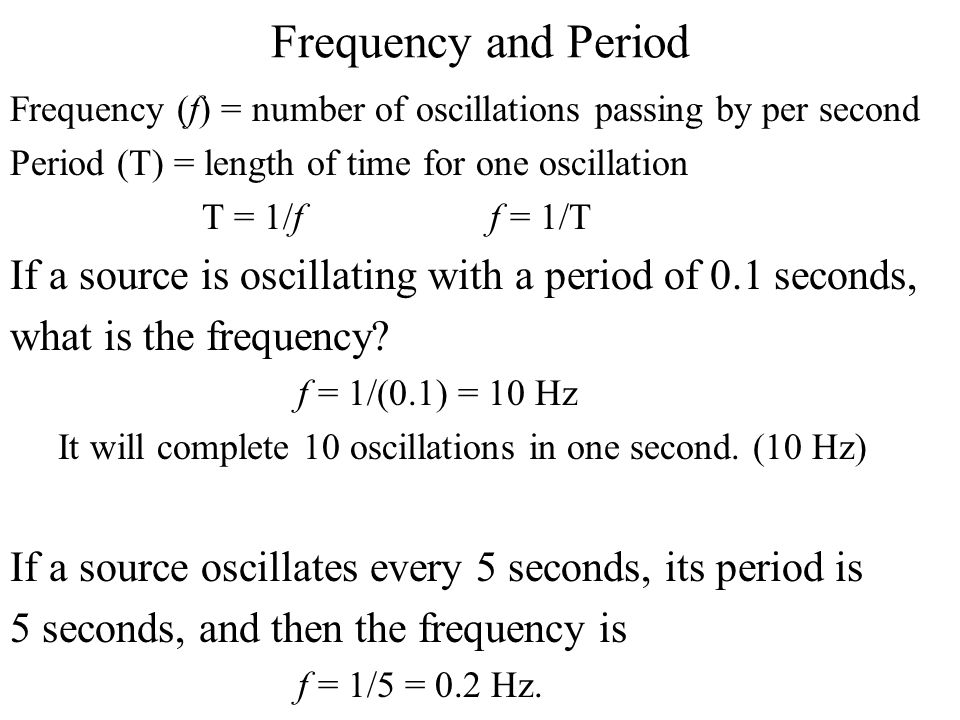 Frequency and Period Frequency (f) = number of oscillations passing by per second Period (T) = length of time for one oscillation T = 1/ff = 1/T If a source is oscillating with a period of 0.1 seconds, what is the frequency.
