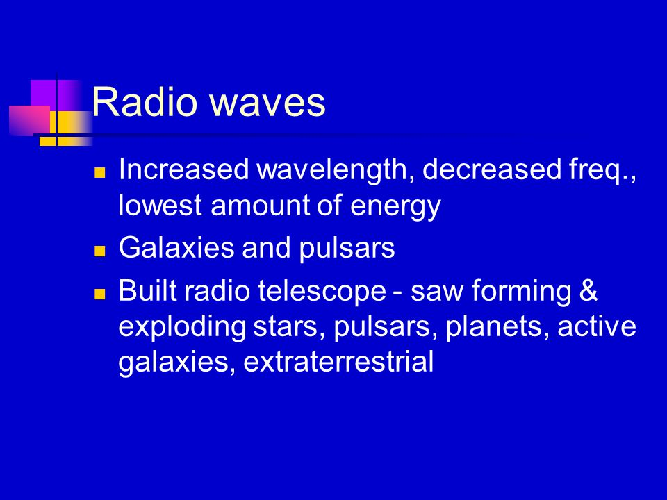 Radio waves Increased wavelength, decreased freq., lowest amount of energy Galaxies and pulsars Built radio telescope - saw forming & exploding stars, pulsars, planets, active galaxies, extraterrestrial