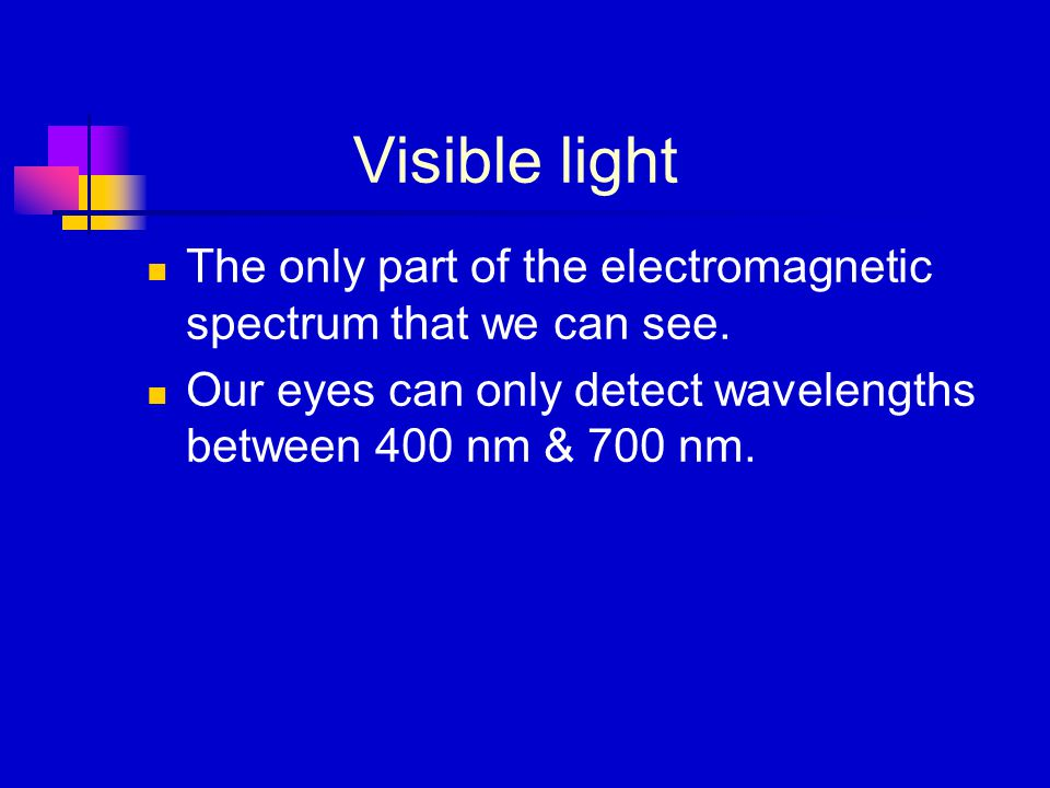 Visible light The only part of the electromagnetic spectrum that we can see.
