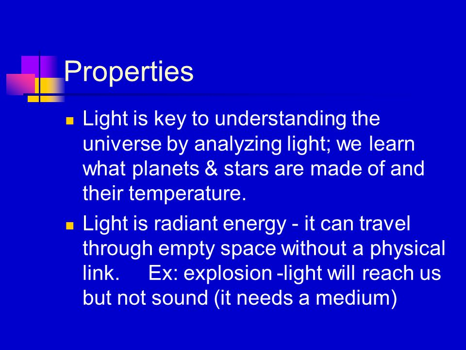 Properties Light is key to understanding the universe by analyzing light; we learn what planets & stars are made of and their temperature.