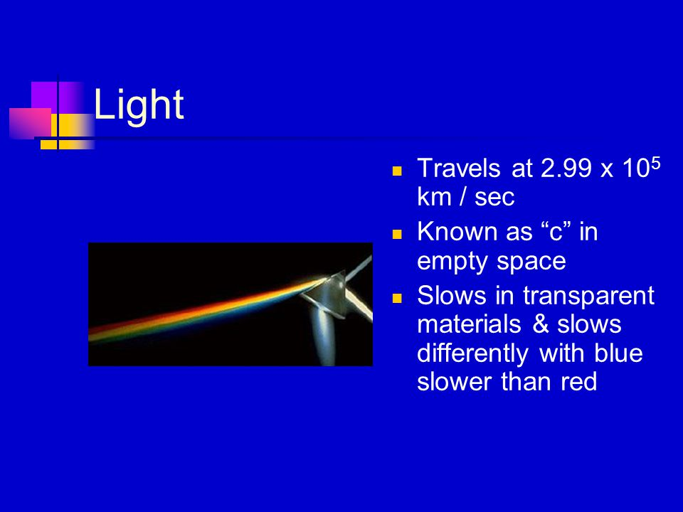 Light Travels at 2.99 x 10 5 km / sec Known as c in empty space Slows in transparent materials & slows differently with blue slower than red