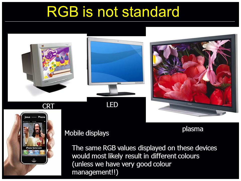 RGB is not standard CRT LED plasma Mobile displays The same RGB values displayed on these devices would most likely result in different colours CRT LED plasma Mobile displays The same RGB values displayed on these devices would most likely result in different colours (unless we have very good colour management!!)