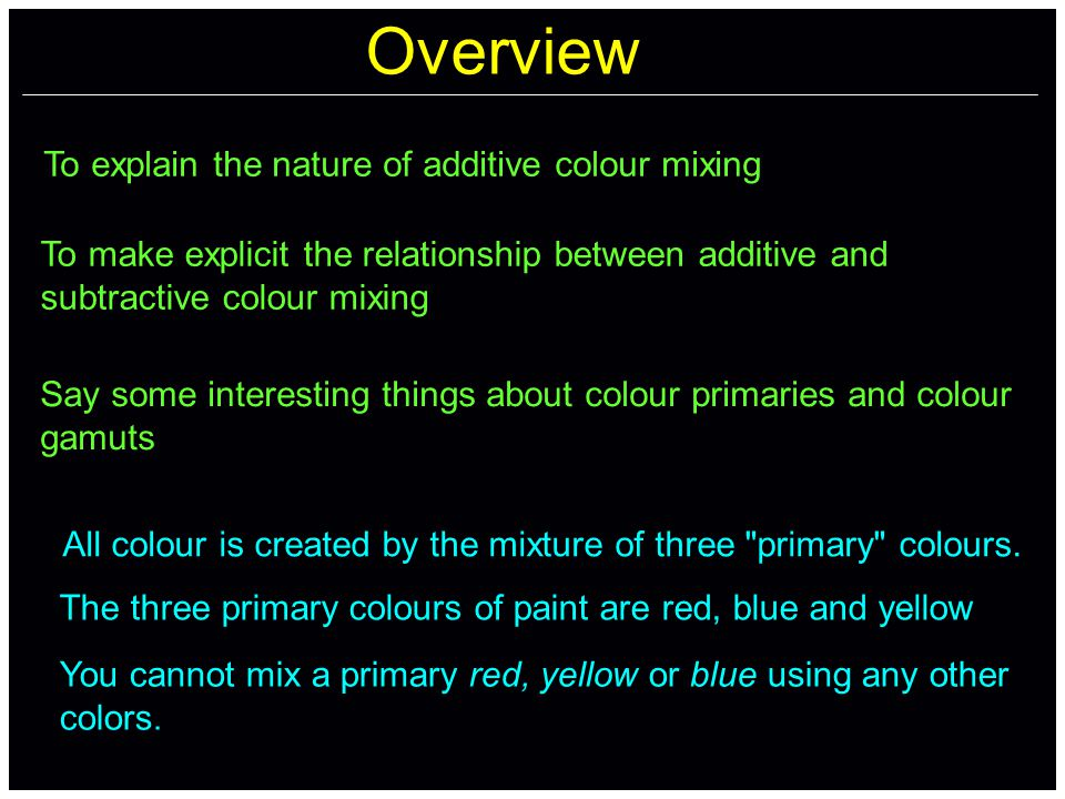 Overview To explain the nature of additive colour mixing To make explicit the relationship between additive and subtractive colour mixing Say some interesting things about colour primaries and colour gamuts All colour is created by the mixture of three primary colours.