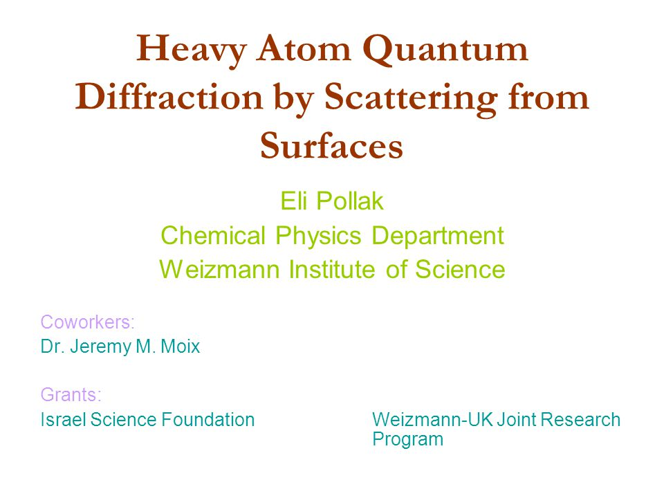 Heavy Atom Quantum Diffraction by Scattering from Surfaces Eli Pollak Chemical Physics Department Weizmann Institute of Science Coworkers: Dr.