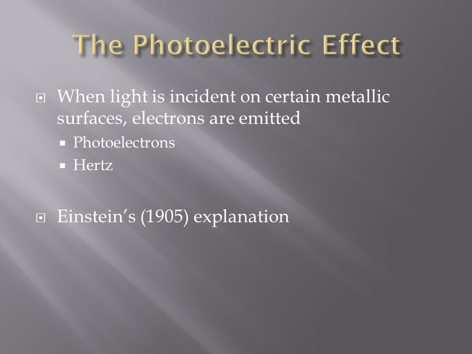 When light is incident on certain metallic surfaces, electrons are emitted  Photoelectrons  Hertz  Einstein's (1905) explanation