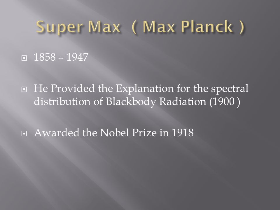  1858 – 1947  He Provided the Explanation for the spectral distribution of Blackbody Radiation (1900 )  Awarded the Nobel Prize in 1918