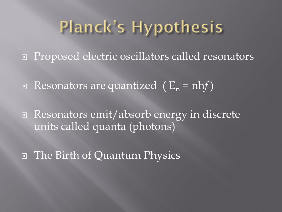  Proposed electric oscillators called resonators  Resonators are quantized ( E n = nh f )  Resonators emit/absorb energy in discrete units called quanta (photons)  The Birth of Quantum Physics