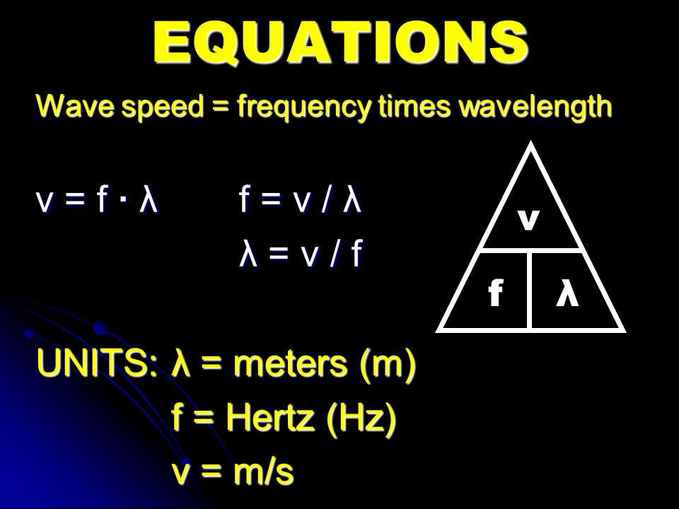Wave speed = frequency times wavelength v = f · λf = v / λ λ = v / f UNITS: λ = meters (m) f = Hertz (Hz) v = m/s EQUATIONS v fλfλ