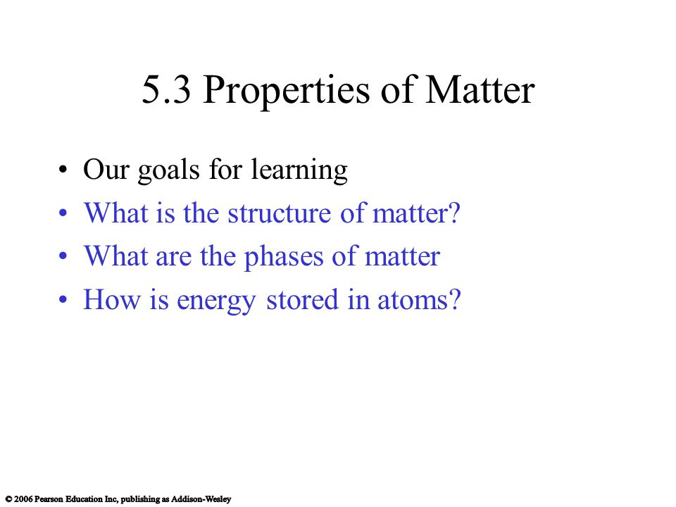 5.3 Properties of Matter Our goals for learning What is the structure of matter.