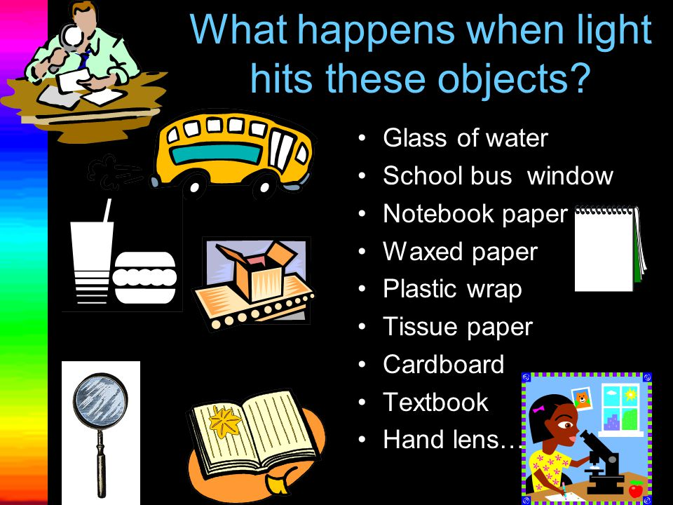 """""""Just Passing Through:"""" What happens when light strikes glass? Or waxed paper? Or a book? If light travels through an object it is =transparent If lig"""