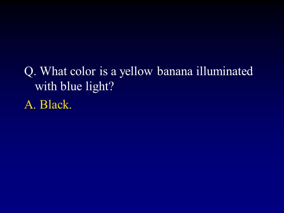 Q. What color is a yellow banana illuminated with blue light?