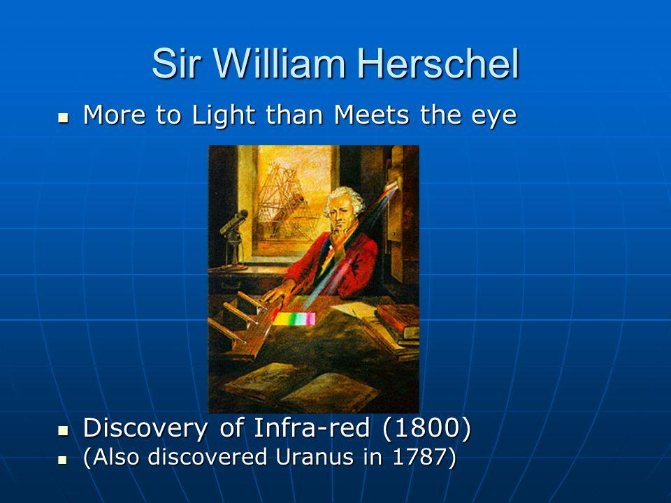 Sir William Herschel More to Light than Meets the eye More to Light than Meets the eye Discovery of Infra-red (1800) Discovery of Infra-red (1800) (Also discovered Uranus in 1787) (Also discovered Uranus in 1787)