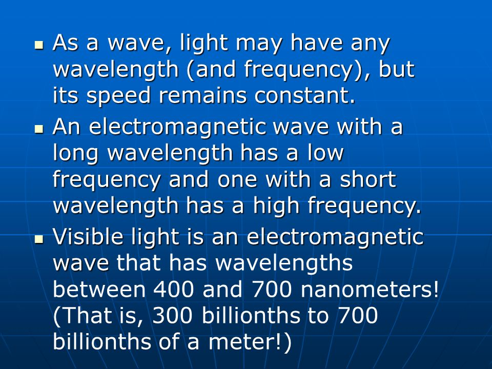 As a wave, light may have any wavelength (and frequency), but its speed remains constant.