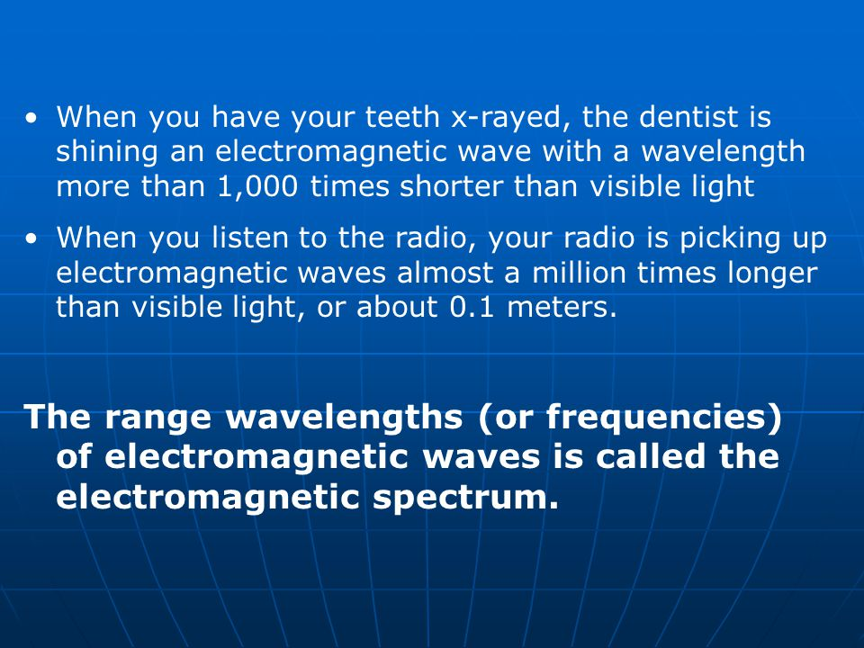 When you have your teeth x-rayed, the dentist is shining an electromagnetic wave with a wavelength more than 1,000 times shorter than visible light When you listen to the radio, your radio is picking up electromagnetic waves almost a million times longer than visible light, or about 0.1 meters.