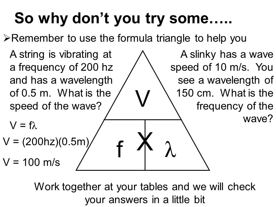 So why don't you try some…..  Remember to use the formula triangle to help you A string is vibrating at a frequency of 200 hz and has a wavelength of