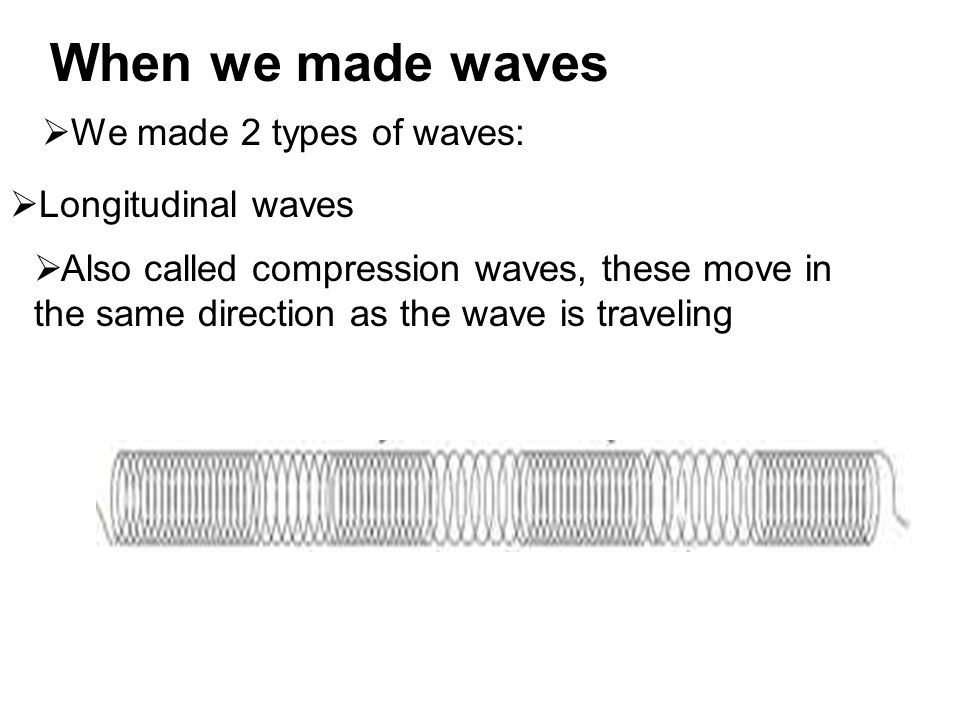  Longitudinal waves  Also called compression waves, these move in the same direction as the wave is traveling When we made waves  We made 2 types of waves: