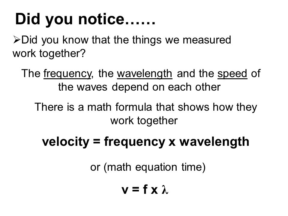 Did you notice……  Did you know that the things we measured work together? The frequency, the wavelength and the speed of the waves depend on each oth