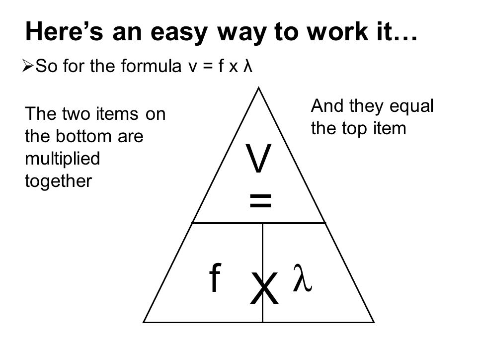 Here's an easy way to work it…  So for the formula v = f x λ The two items on the bottom are multiplied together V f λ X And they equal the top item =