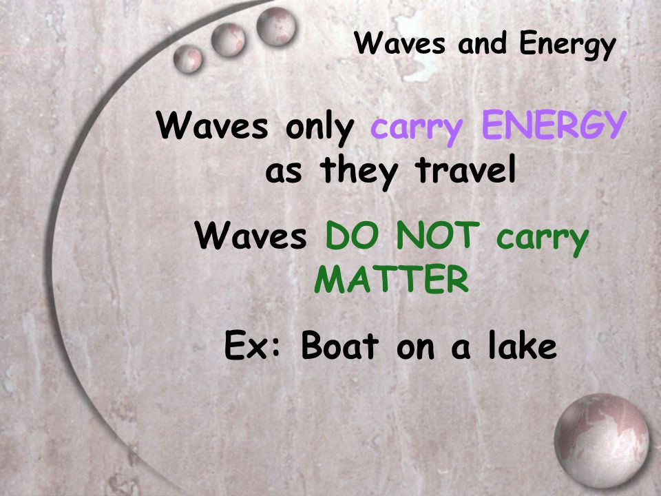 What is a Wave?? Wave = Repeating disturbance/movement that TRANSFERS ENERGY through MATTER or SPACE ENERGY can travel in the form of a WAVE Ex: Rippl
