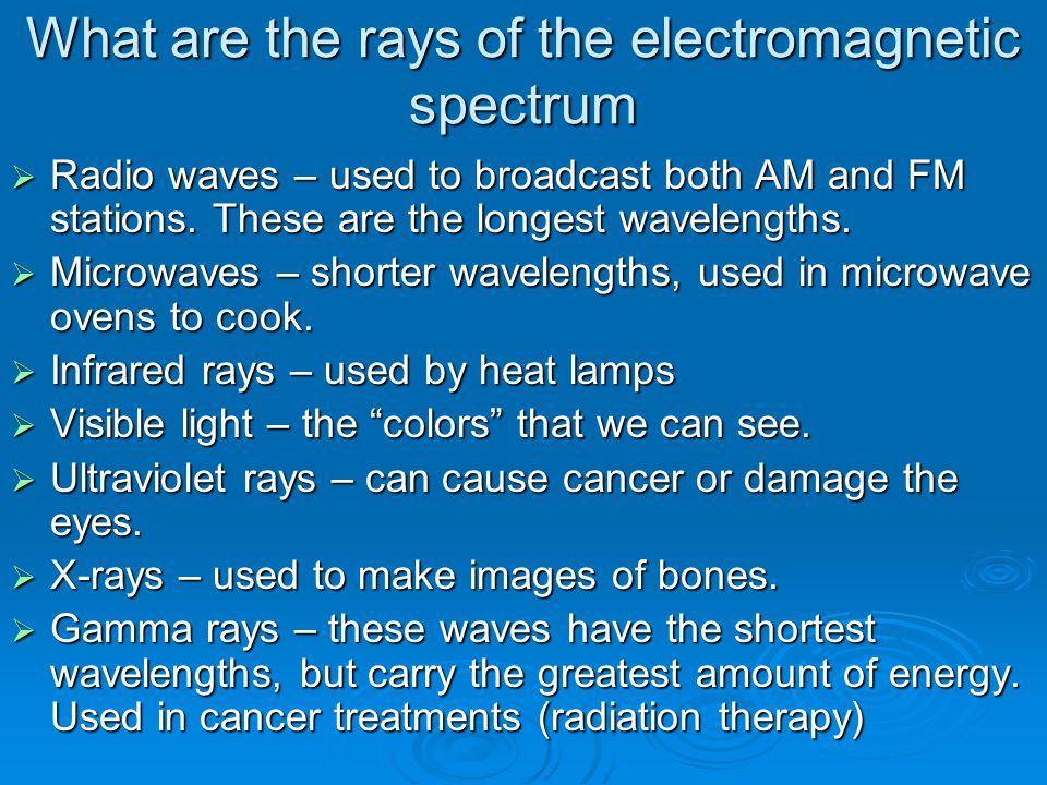 What are the rays of the electromagnetic spectrum  Radio waves – used to broadcast both AM and FM stations. These are the longest wavelengths.  Micr