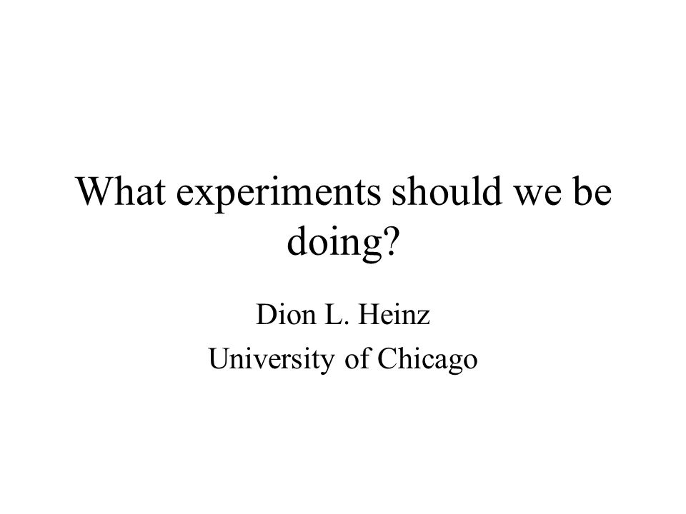 What experiments should we be doing? Dion L. Heinz University of Chicago