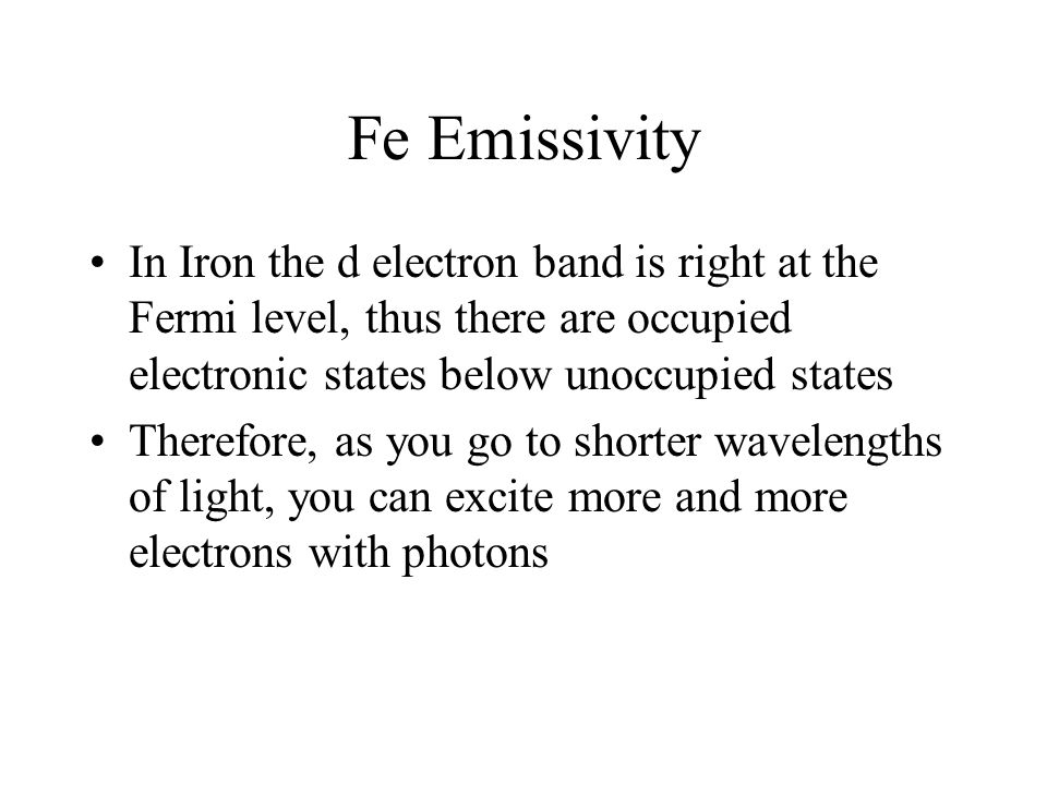 Fe Emissivity In Iron the d electron band is right at the Fermi level, thus there are occupied electronic states below unoccupied states Therefore, as you go to shorter wavelengths of light, you can excite more and more electrons with photons