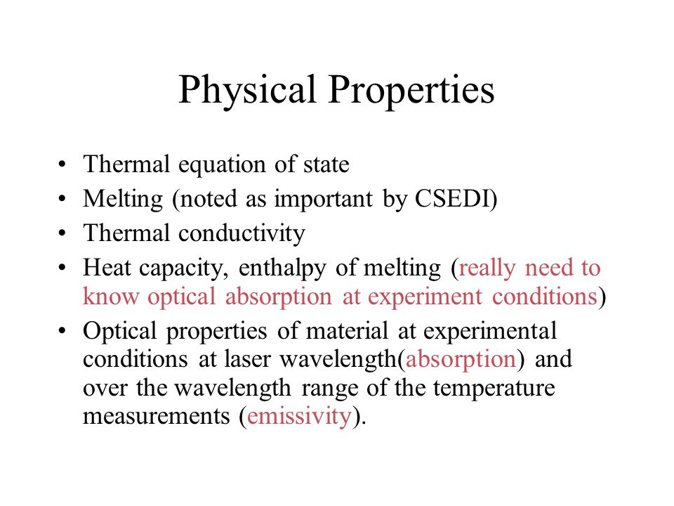 Physical Properties Thermal equation of state Melting (noted as important by CSEDI) Thermal conductivity Heat capacity, enthalpy of melting (really need to know optical absorption at experiment conditions) Optical properties of material at experimental conditions at laser wavelength(absorption) and over the wavelength range of the temperature measurements (emissivity).