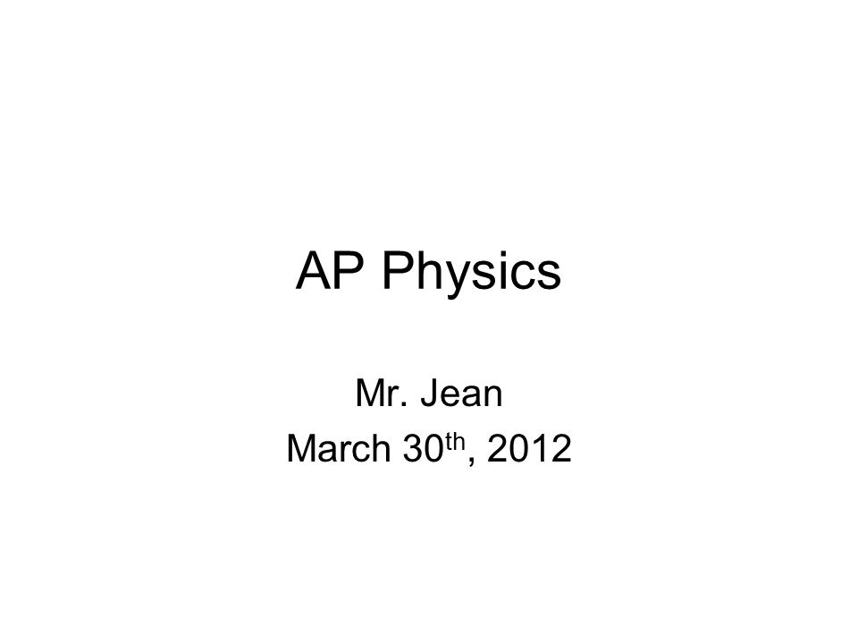 AP Physics Mr. Jean March 30 th, 2012