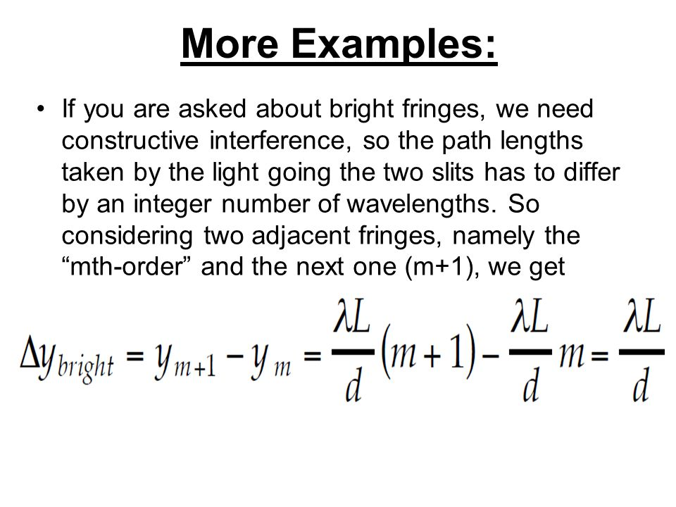 More Examples: If you are asked about bright fringes, we need constructive interference, so the path lengths taken by the light going the two slits has to differ by an integer number of wavelengths.