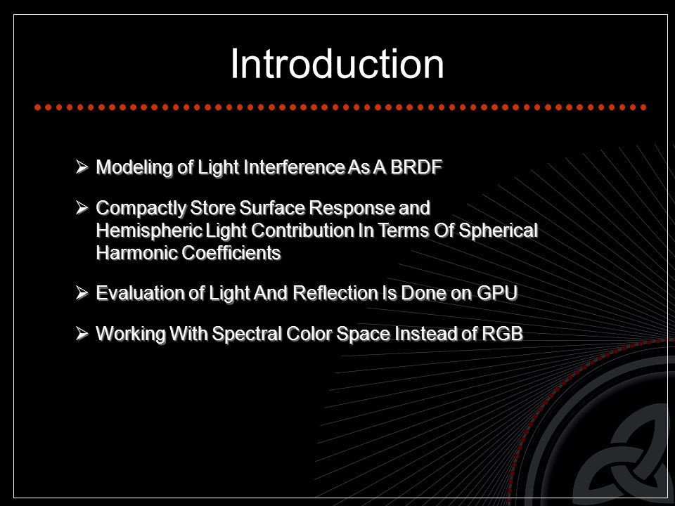 Introduction  Modeling of Light Interference As A BRDF  Compactly Store Surface Response and Hemispheric Light Contribution In Terms Of Spherical Harmonic Coefficients  Evaluation of Light And Reflection Is Done on GPU  Working With Spectral Color Space Instead of RGB