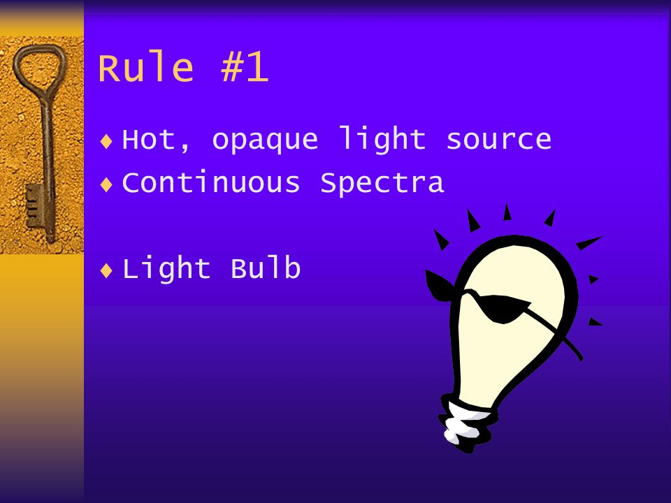 Rule #1  Hot, opaque light source  Continuous Spectra  Light Bulb