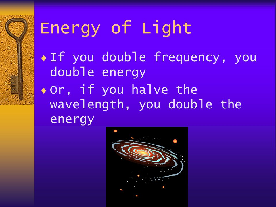 Energy of Light  If you double frequency, you double energy  Or, if you halve the wavelength, you double the energy
