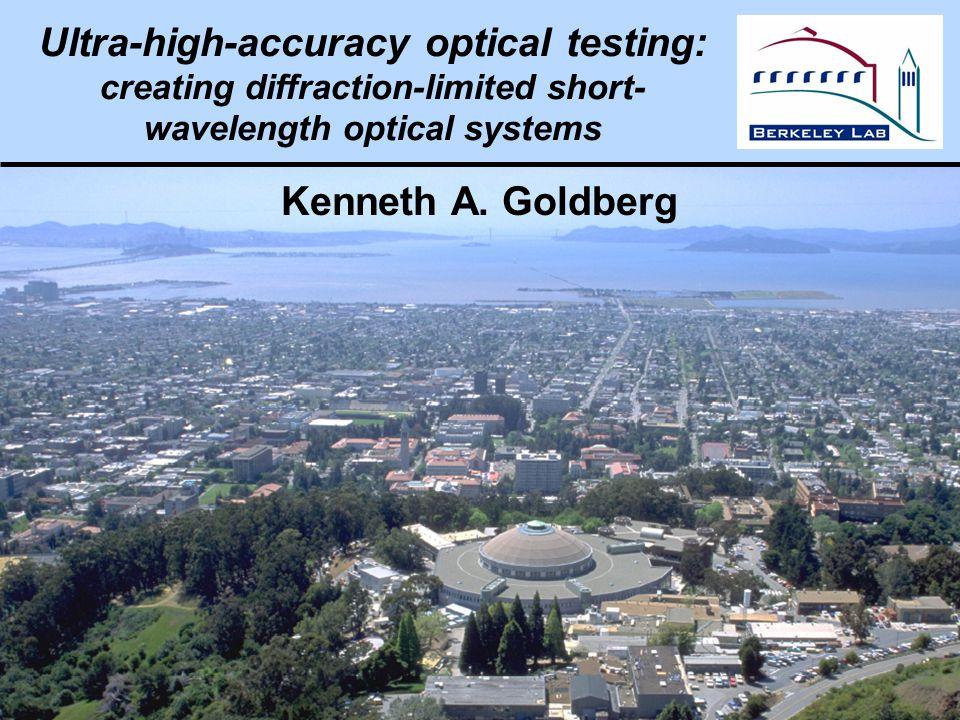 Kenneth Goldberg, KAGoldberg@lbl.gov, SPIE 2005, 5900–16 Ultra-high-accuracy optical testing: creating diffraction-limited short- wavelength optical systems Kenneth A.