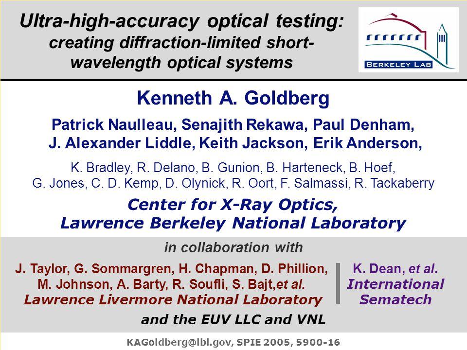Kenneth Goldberg, KAGoldberg@lbl.gov, SPIE 2005, 5900–16 Ultra-high-accuracy optical testing: creating diffraction-limited short- wavelength optical systems KAGoldberg@lbl.gov, SPIE 2005, 5900-16 Kenneth A.