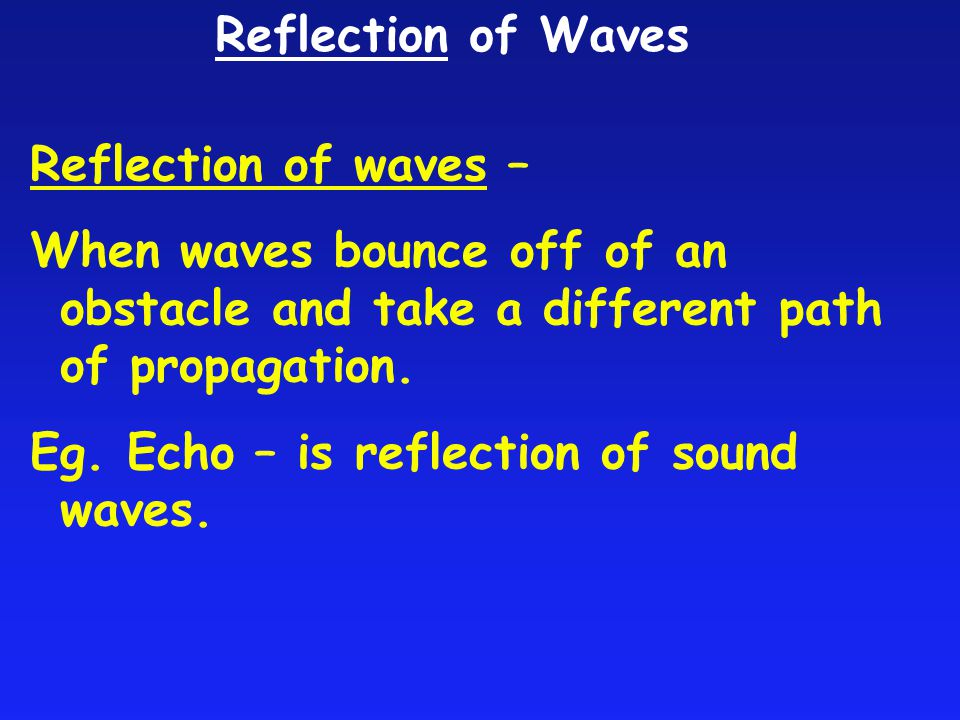 Reflection of Waves Reflection of waves – When waves bounce off of an obstacle and take a different path of propagation.