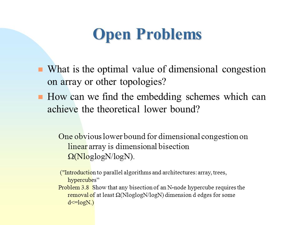 Open Problems What is the optimal value of dimensional congestion on array or other topologies? How can we find the embedding schemes which can achiev