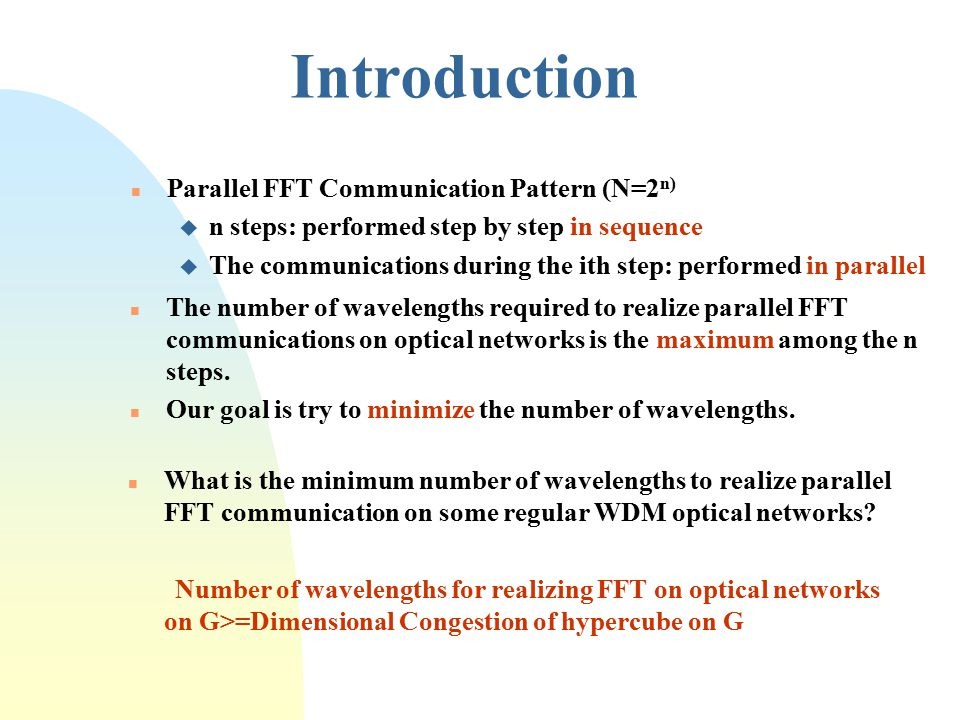 n Parallel FFT Communication Pattern (N=2 n) u n steps: performed step by step in sequence u The communications during the ith step: performed in parallel n The number of wavelengths required to realize parallel FFT communications on optical networks is the maximum among the n steps.