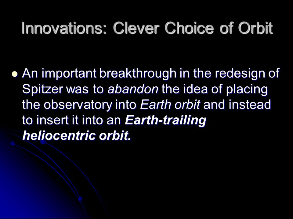 Innovations: Clever Choice of Orbit An important breakthrough in the redesign of Spitzer was to abandon the idea of placing the observatory into Earth orbit and instead to insert it into an Earth-trailing heliocentric orbit.