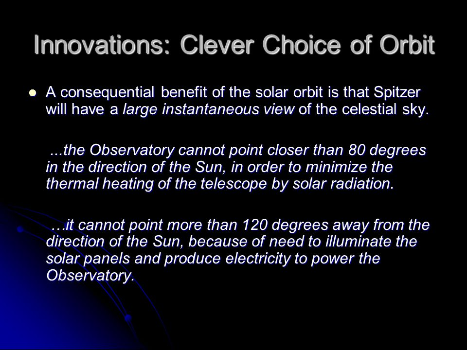 Innovations: Clever Choice of Orbit A consequential benefit of the solar orbit is that Spitzer will have a large instantaneous view of the celestial sky.
