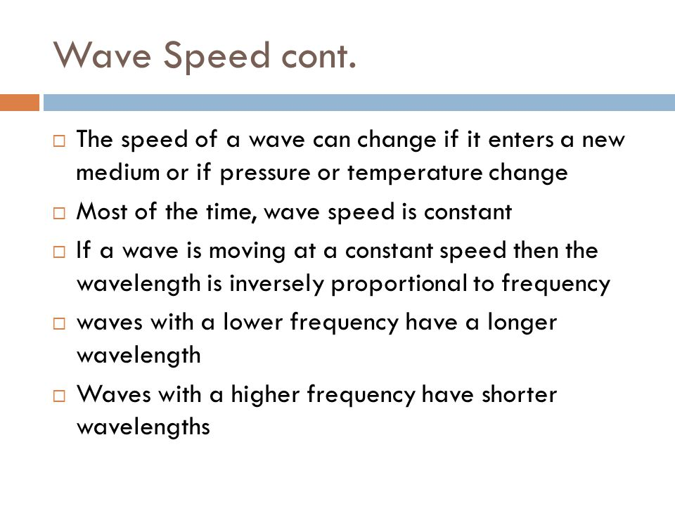 Wave Speed cont.  The speed of a wave can change if it enters a new medium or if pressure or temperature change  Most of the time, wave speed is con