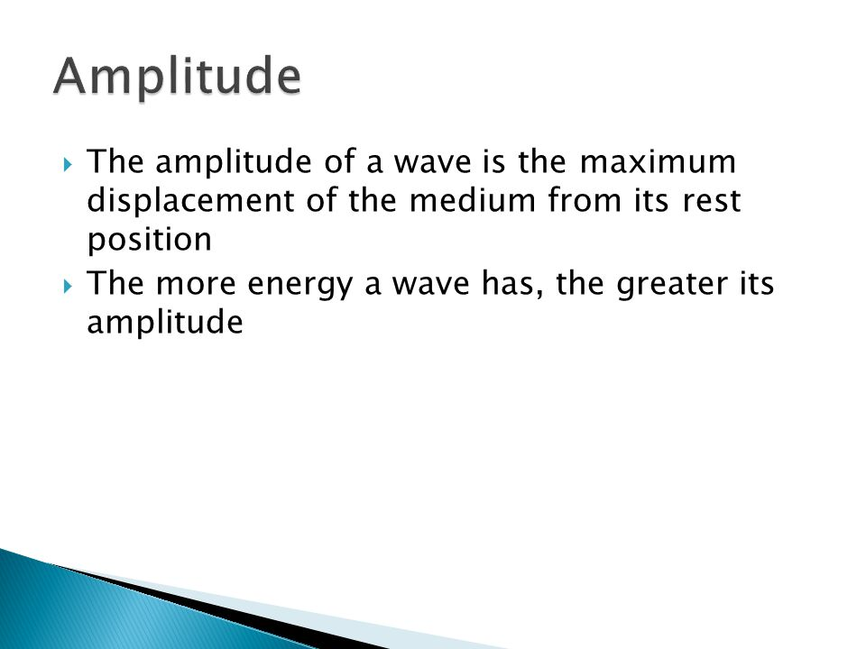  The amplitude of a wave is the maximum displacement of the medium from its rest position  The more energy a wave has, the greater its amplitude