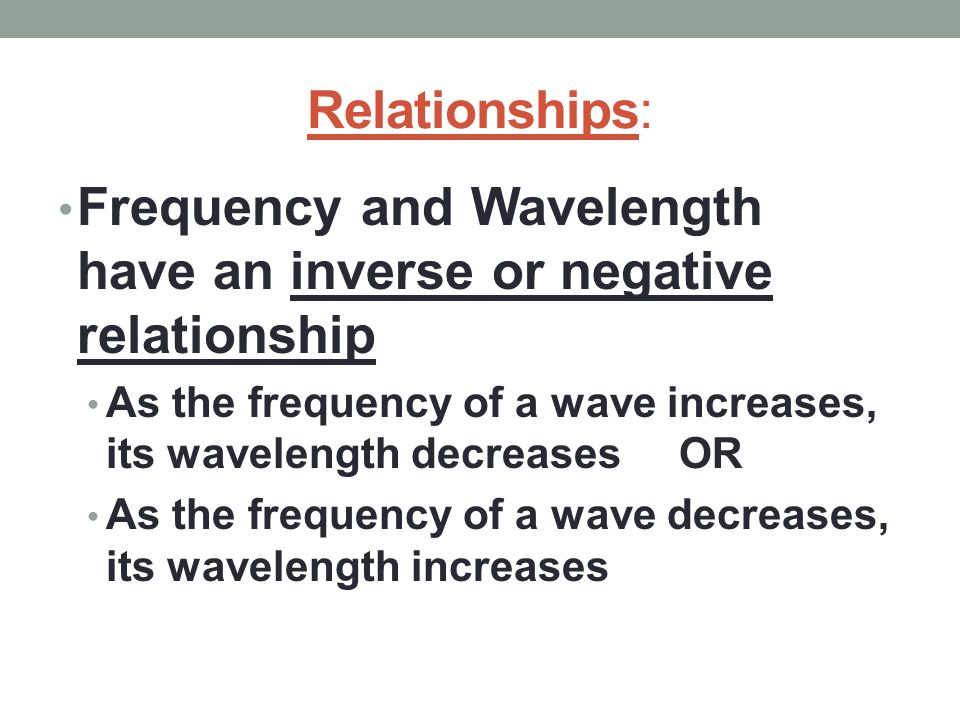 Relationships: Frequency and Wavelength have an inverse or negative relationship As the frequency of a wave increases, its wavelength decreases OR As the frequency of a wave decreases, its wavelength increases