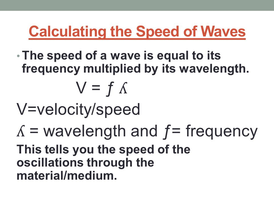 Calculating the Speed of Waves The speed of a wave is equal to its frequency multiplied by its wavelength. V = ƒ ʎ V=velocity/speed ʎ = wavelength and