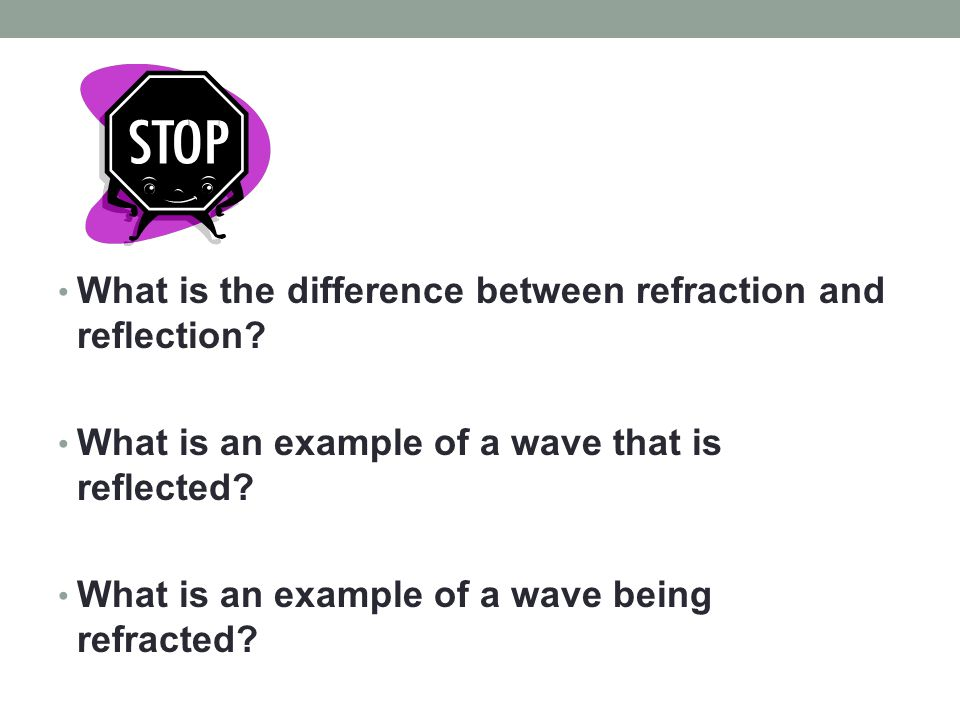 What is the difference between refraction and reflection? What is an example of a wave that is reflected? What is an example of a wave being refracted