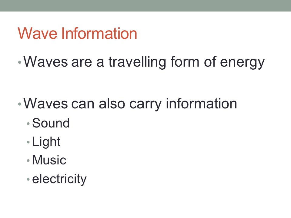 Wave Information Waves are a travelling form of energy Waves can also carry information Sound Light Music electricity