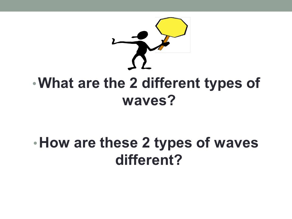 What are the 2 different types of waves? How are these 2 types of waves different?