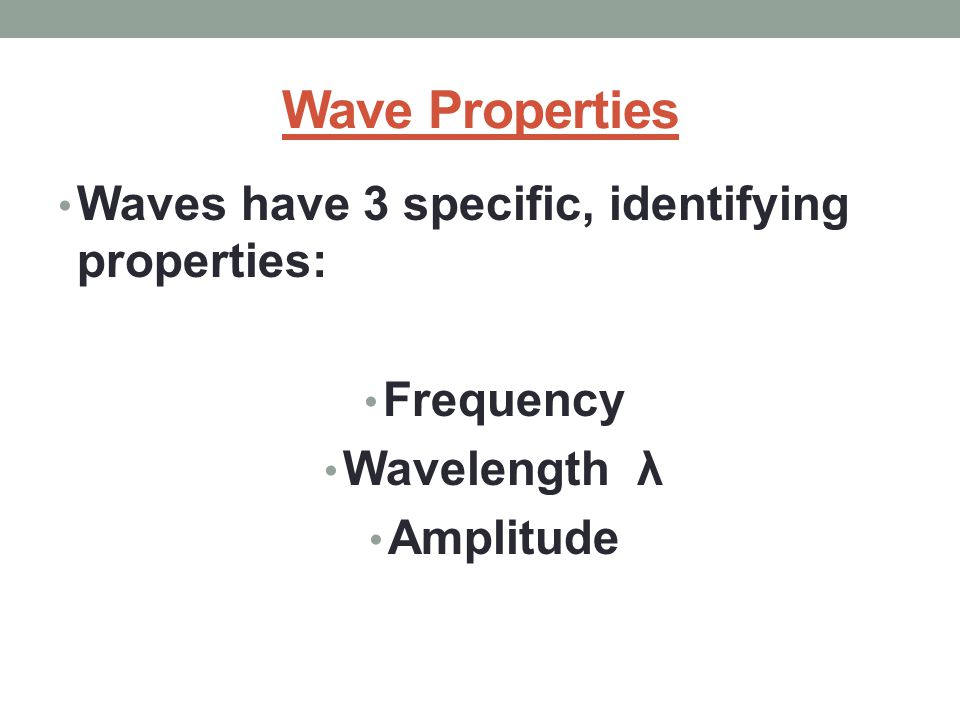 Wave Properties Waves have 3 specific, identifying properties: Frequency Wavelength λ Amplitude