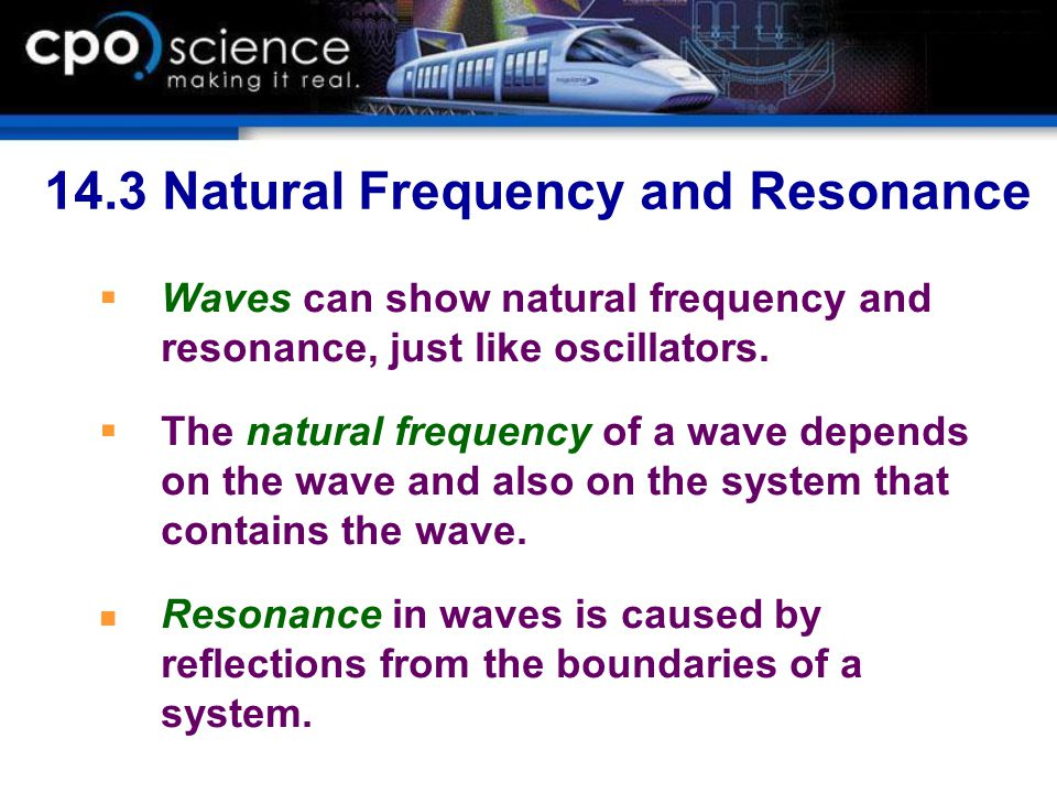 14.3 Natural Frequency and Resonance  Waves can show natural frequency and resonance, just like oscillators.  The natural frequency of a wave depend