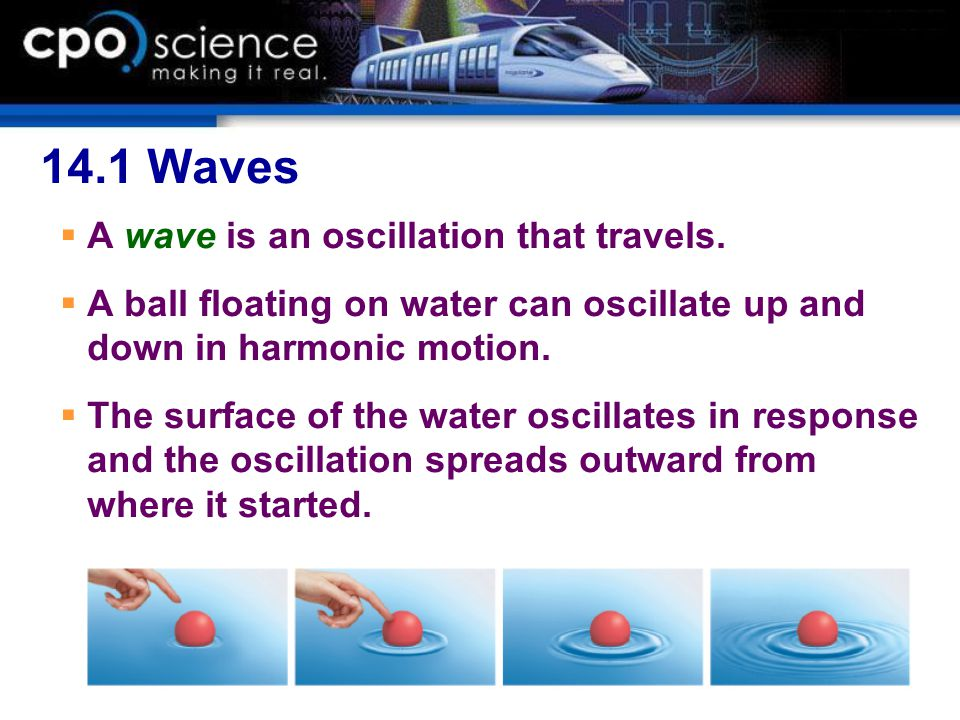 14.1 Waves  A wave is an oscillation that travels.  A ball floating on water can oscillate up and down in harmonic motion.  The surface of the wate