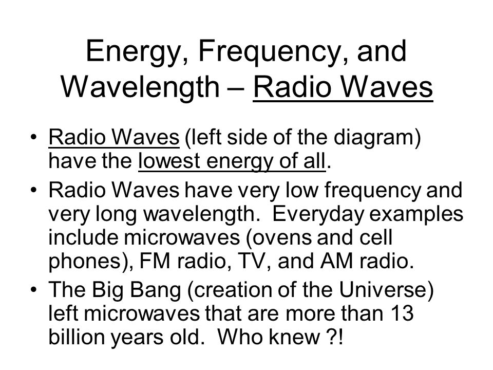 Energy, Frequency, and Wavelength – Radio Waves Radio Waves (left side of the diagram) have the lowest energy of all. Radio Waves have very low freque